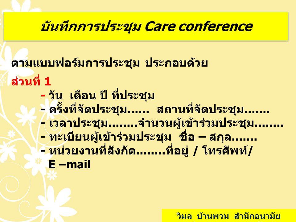 บันทึกการประชุม Care conference ตามแบบฟอร์มการประชุม ประกอบด้วย ส่วนที่ 1 - วัน เดือน ปี ที่ประชุม - ครั้งที่จัดประชุม...... สถานที่จัดประชุม....... -