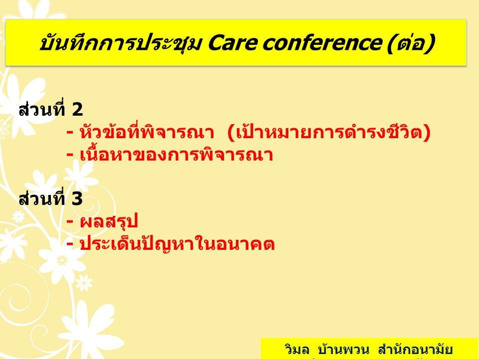 บันทึกการประชุม Care conference (ต่อ) ส่วนที่ 2 - หัวข้อที่พิจารณา (เป้าหมายการดำรงชีวิต) - เนื้อหาของการพิจารณา ส่วนที่ 3 - ผลสรุป - ประเด็นปัญหาในอน