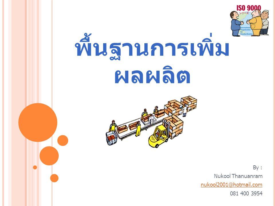 พื้นฐานการเพิ่ม ผลผลิต By : Nukool Thanuanram nukool2001@hotmail.com 081 400 3954
