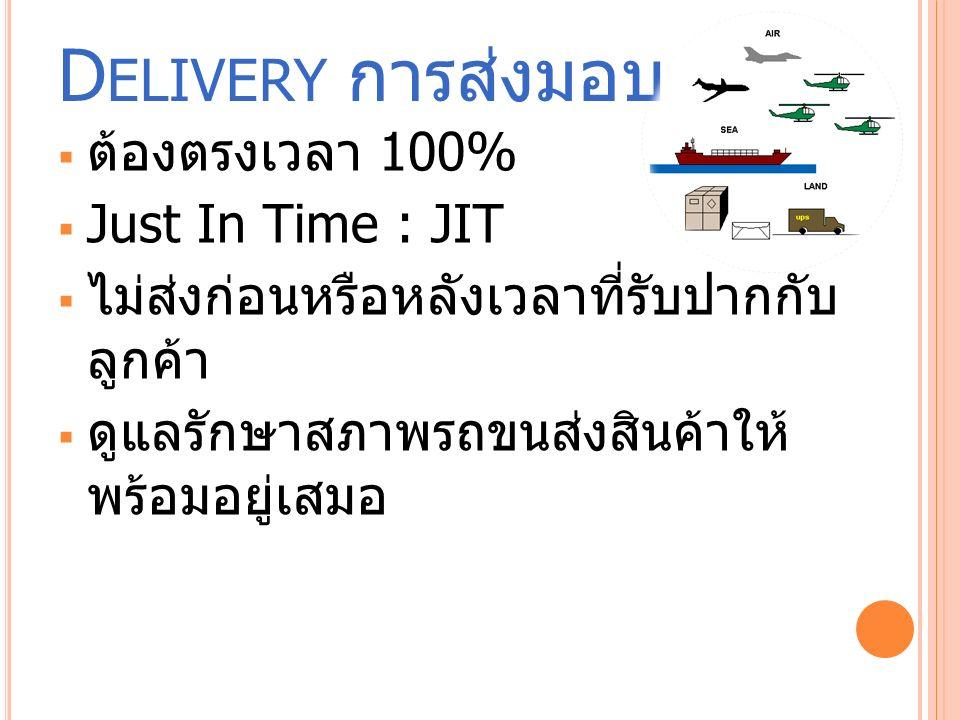 D ELIVERY การส่งมอบ  ต้องตรงเวลา 100%  Just In Time : JIT  ไม่ส่งก่อนหรือหลังเวลาที่รับปากกับ ลูกค้า  ดูแลรักษาสภาพรถขนส่งสินค้าให้ พร้อมอยู่เสมอ