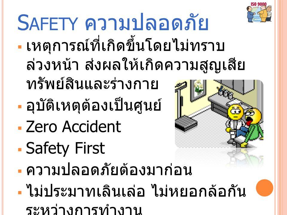 S AFETY ความปลอดภัย  เหตุการณ์ที่เกิดขึ้นโดยไม่ทราบ ล่วงหน้า ส่งผลให้เกิดความสูญเสีย ทรัพย์สินและร่างกาย  อุบัติเหตุต้องเป็นศูนย์  Zero Accident  Safety First  ความปลอดภัยต้องมาก่อน  ไม่ประมาทเลินเล่อ ไม่หยอกล้อกัน ระหว่างการทำงาน