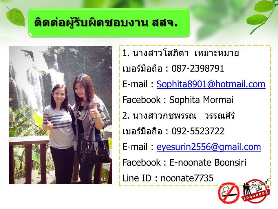 1. นางสาวโสภิตา เหมาะหมาย เบอร์มือถือ : 087-2398791 E-mail : Sophita8901@hotmail.comSophita8901@hotmail.com Facebook : Sophita Mormai 2. นางสาวกชพรรณ