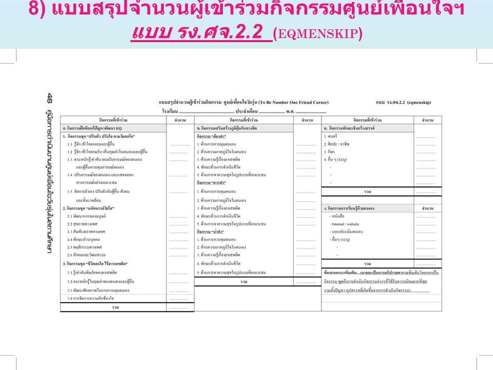 8) แบบสรุปจำนวนผู้เข้าร่วมกิจกรรมศูนย์เพื่อนใจฯ แบบ รง. ศจ.2.2 ( EQMENSKIP )