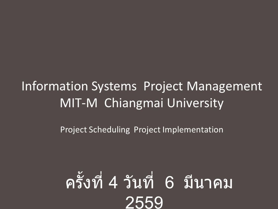 Information Systems Project Management MIT-M Chiangmai University Project Scheduling Project Implementation ครั้งที่ 4 วันที่ 6 มีนาคม 2559