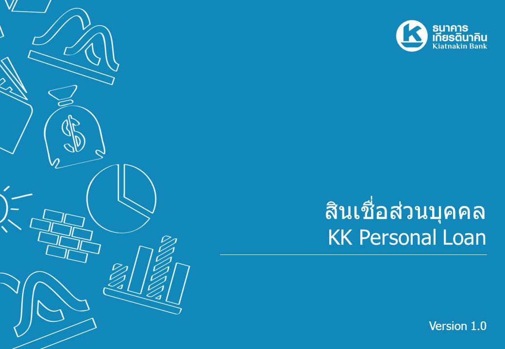    Version 1.0KK Personal Loan ข้อมูลผลิตภัณฑ์ Welcome Pack ข้อมูล ผลิตภัณฑ์ เกณฑ์การ พิจารณา เอกสาร ขั้นตอนการ ปฏิบัติงาน Q & A