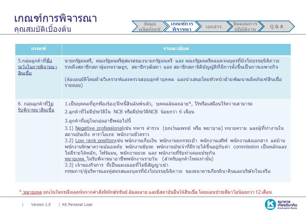 || Version 1.0KK Personal Loan เกณฑ์การพิจารณา คุณสมบัติเบื้องต้น ข้อมูล ผลิตภัณฑ์ เกณฑ์การ พิจารณา เอกสาร ขั้นตอนการ ปฏิบัติงาน Q & A เกณฑ์รายละเอียด 5.กลุ่มลูกค้าที่พึง ระวังในการพิจารณา สินเชื่อ นายกรัฐมนตรี, คณะรัฐมนตรีคู่สมรสของนายกรัฐมนตรี และ คณะรัฐมนตรีตลอดจนบุตรที่ยังไม่บรรลุนิติภาวะ รวมถึงสมาชิกสภาผู้แทนราษฎร, สมาชิกวุฒิสภา และ สมาชิกสภานิติบัญญัติที่มีการตั้งขึ้นเป็นการเฉพาะกิจ (ต้องอนุมัติโดยฝ่ายวิเคราะห์และตรวจสอบลูกค้าบุคคล และนำเสนอโดยหัวหน้าฝ่ายพัฒนาผลิตภัณฑ์สินเชื่อ รายย่อย) 6.