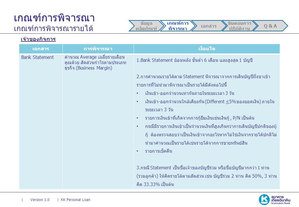 || Version 1.0KK Personal Loan เกณฑ์การพิจารณา เกณฑ์การพิจารณารายได้ เจ้าของกิจการ เอกสารการพิจารณาเงื่อนไข Bank Statement คำนวณ Average เฉลี่ยรายเดือน คูณด้วย สัดส่วนกำไรตามประเภท ธุรกิจ (Business Margin) 1.Bank Statement ย้อนหลัง ขั้นต่ำ 6 เดือน และสูงสุด 1 บัญชี 2.การคำนวณรายได้ตาม Statement พิจารณาจากการเดินบัญชีฝั่งขาเข้า รายการที่ไม่นำมาพิจารณาเป็นรายได้มีดังต่อไปนี้ เงินเข้า-ออกจำนวนเท่ากันภายในระยะเวลา 3 วัน เงินเข้า-ออกจำนวนใกล้เคียงกัน (Different <5%ของยอดเงิน) ภายใน ระยะเวลา 3 วัน รายการเงินเข้าที่เกิดจากการกู้ยืมเงินเช่นเงินกู้, P/N เป็นต้น กรณีมีรายการเงินเข้าเป็นจำนวนเงินที่สูงเกินกว่าการเดินบัญชีปกติของผู้ กู้ ต้องตรวจสอบว่าเป็นเงินเข้าจากอะไรหากไม่ใช่เงินจากรายได้ปกติไม่ นำมาคำนวณเป็นรายได้เช่นรายได้จากการขายทรัพย์สิน รายการเช็คคืน 3.กรณี Statement เป็นชื่อเจ้าของบัญชีร่วม หรือชื่อบัญชีมากกว่า 1 ท่าน (รวมลูกค้า) ให้คิดรายได้ตามสัดส่วน เช่น บัญชีร่วม 2 ท่าน คิด 50%, 3 ท่าน คิด 33.33% เป็นต้น ข้อมูล ผลิตภัณฑ์ เกณฑ์การ พิจารณา เอกสาร ขั้นตอนการ ปฏิบัติงาน Q & A