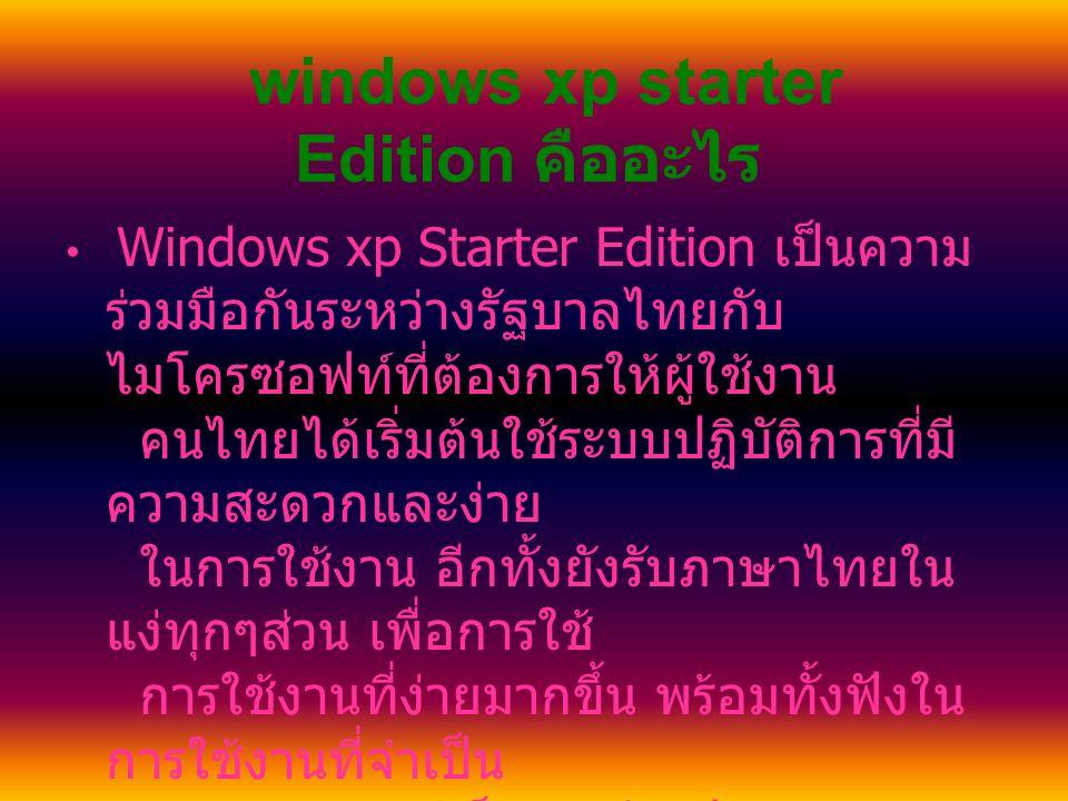 windows xp starter Edition คืออะไร Windows xp Starter Edition เป็นความ ร่วมมือกันระหว่างรัฐบาลไทยกับ ไมโครซอฟท์ที่ต้องการให้ผู้ใช้งาน คนไทยได้เริ่มต้นใช้ระบบปฏิบัติการที่มี ความสะดวกและง่าย ในการใช้งาน อีกทั้งยังรับภาษาไทยใน แง่ทุกๆส่วน เพื่อการใช้ การใช้งานที่ง่ายมากขึ้น พร้อมทั้งฟังใน การใช้งานที่จำเป็น อย่าง อินเตอร์เน็ต ดูหนัง ฟังเพลง และ งานเอกสาร อีกทั้ง สามารถทำงานร่วมกับซอฟท์แวร์ ฮาด แวร์ และอุปกรณ์ อื่นๆที่ใช้ในระบบปฏิบัติการ