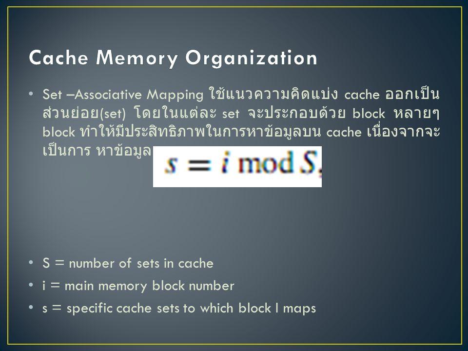 Set –Associative Mapping ใช้แนวความคิดแบ่ง cache ออกเป็น ส่วนย่อย (set) โดยในแต่ละ set จะประกอบด้วย block หลายๆ block ทำให้มีประสิทธิภาพในการหาข้อมูลบน cache เนื่องจากจะ เป็นการ หาข้อมูลเฉพาะ set S = number of sets in cache i = main memory block number s = specific cache sets to which block I maps