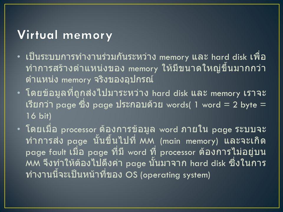 เป็นระบบการทำงานร่วมกันระหว่าง memory และ hard disk เพื่อ ทำการสร้างตำแหน่งของ memory ให้มีขนาดใหญ่ขึ้นมากกว่า ตำแหน่ง memory จริงของอุปกรณ์ โดยข้อมูลที่ถูกส่งไปมาระหว่าง hard disk และ memory เราจะ เรียกว่า page ซึ่ง page ประกอบด้วย words( 1 word = 2 byte = 16 bit) โดยเมื่อ processor ต้องการข้อมูล word ภายใน page ระบบจะ ทำการส่ง page นั้นขึ้นไปที่ MM (main memory) และจะเกิด page fault เมื่อ page ที่มี word ที่ processor ต้องการไม่อยู่บน MM จึงทำให้ต้องไปดึงค่า page นั้นมาจาก hard disk ซึ่งในการ ทำงานนี้จะเป็นหน้าที่ของ OS (operating system)