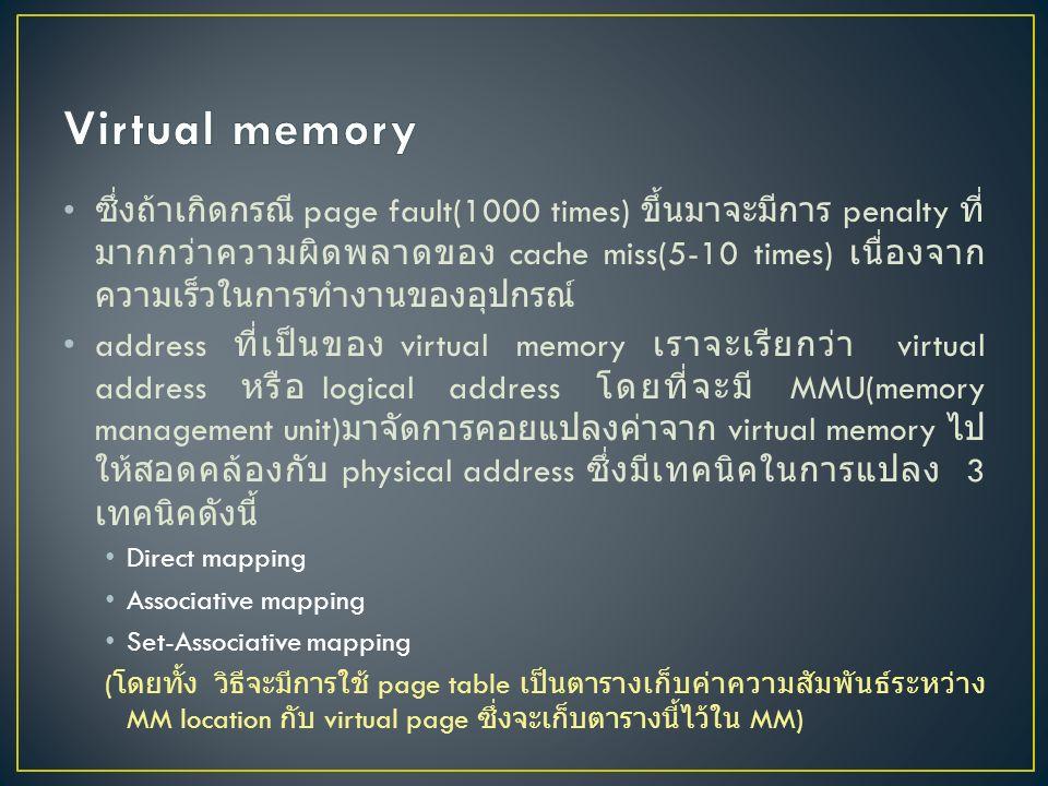 ซึ่งถ้าเกิดกรณี page fault(1000 times) ขึ้นมาจะมีการ penalty ที่ มากกว่าความผิดพลาดของ cache miss(5-10 times) เนื่องจาก ความเร็วในการทำงานของอุปกรณ์ address ที่เป็นของ virtual memory เราจะเรียกว่า virtual address หรือ logical address โดยที่จะมี MMU(memory management unit) มาจัดการคอยแปลงค่าจาก virtual memory ไป ให้สอดคล้องกับ physical address ซึ่งมีเทคนิคในการแปลง 3 เทคนิคดังนี้ Direct mapping Associative mapping Set-Associative mapping ( โดยทั้ง วิธีจะมีการใช้ page table เป็นตารางเก็บค่าความสัมพันธ์ระหว่าง MM location กับ virtual page ซึ่งจะเก็บตารางนี้ไว้ใน MM)