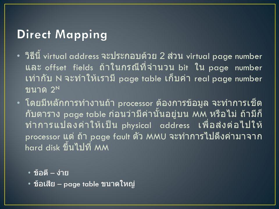 วิธีนี้ virtual address จะประกอบด้วย 2 ส่วน virtual page number และ offset fields ถ้าในกรณีที่จำนวน bit ใน page number เท่ากับ N จะทำให้เรามี page table เก็บค่า real page number ขนาด 2 N โดยมีหลักการทำงานถ้า processor ต้องการข้อมูล จะทำการเช็ต กับตาราง page table ก่อนว่ามีค่านั้นอยู่บน MM หรือไม่ ถ้ามีก็ ทำการแปลงค่าให้เป็น physical address เพื่อส่งต่อไปให้ processor แต่ ถ้า page fault ตัว MMU จะทำการไปดึงค่ามาจาก hard disk ขึ้นไปที่ MM ข้อดี – ง่าย ข้อเสีย – page table ขนาดใหญ่