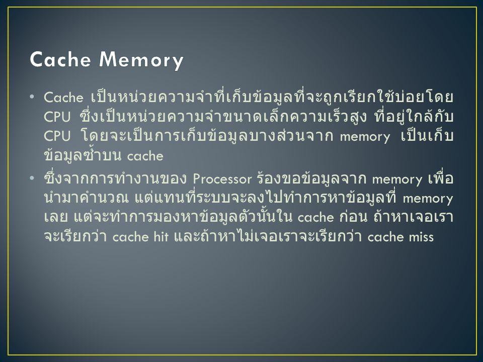 Cache เป็นหน่วยความจำที่เก็บข้อมูลที่จะถูกเรียกใช้บ่อยโดย CPU ซึ่งเป็นหน่วยความจำขนาดเล็กความเร็วสูง ที่อยู่ใกล้กับ CPU โดยจะเป็นการเก็บข้อมูลบางส่วนจาก memory เป็นเก็บ ข้อมูลซ้ำบน cache ซึ่งจากการทำงานของ Processor ร้องขอข้อมูลจาก memory เพื่อ นำมาคำนวณ แต่แทนที่ระบบจะลงไปทำการหาข้อมูลที่ memory เลย แต่จะทำการมองหาข้อมูลตัวนั้นใน cache ก่อน ถ้าหาเจอเรา จะเรียกว่า cache hit และถ้าหาไม่เจอเราจะเรียกว่า cache miss