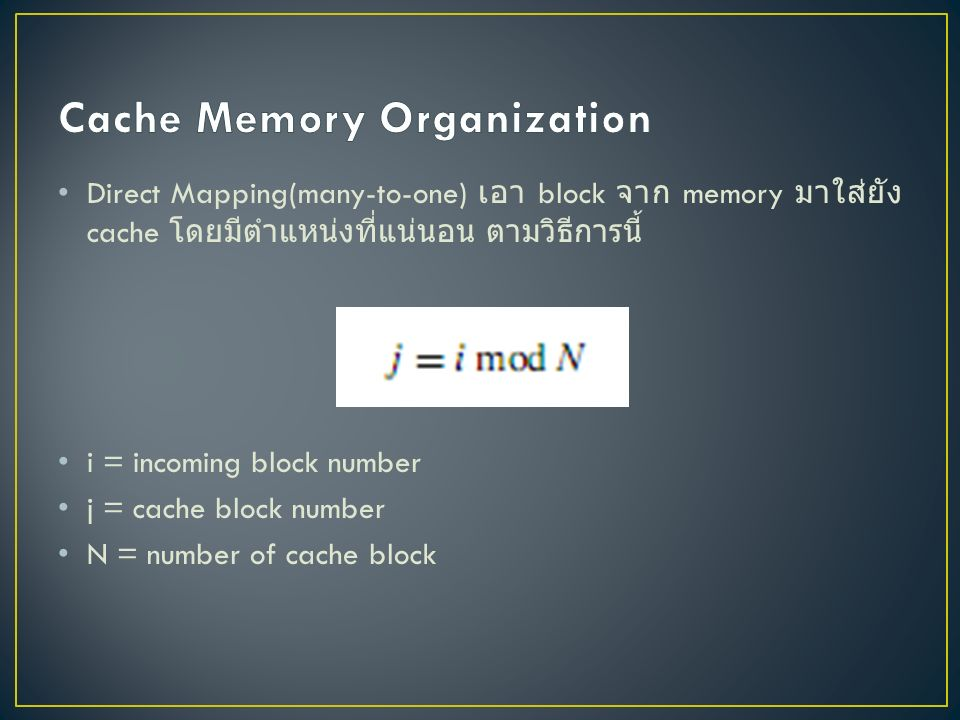 Direct Mapping(many-to-one) เอา block จาก memory มาใส่ยัง cache โดยมีตำแหน่งที่แน่นอน ตามวิธีการนี้ i = incoming block number j = cache block number N = number of cache block