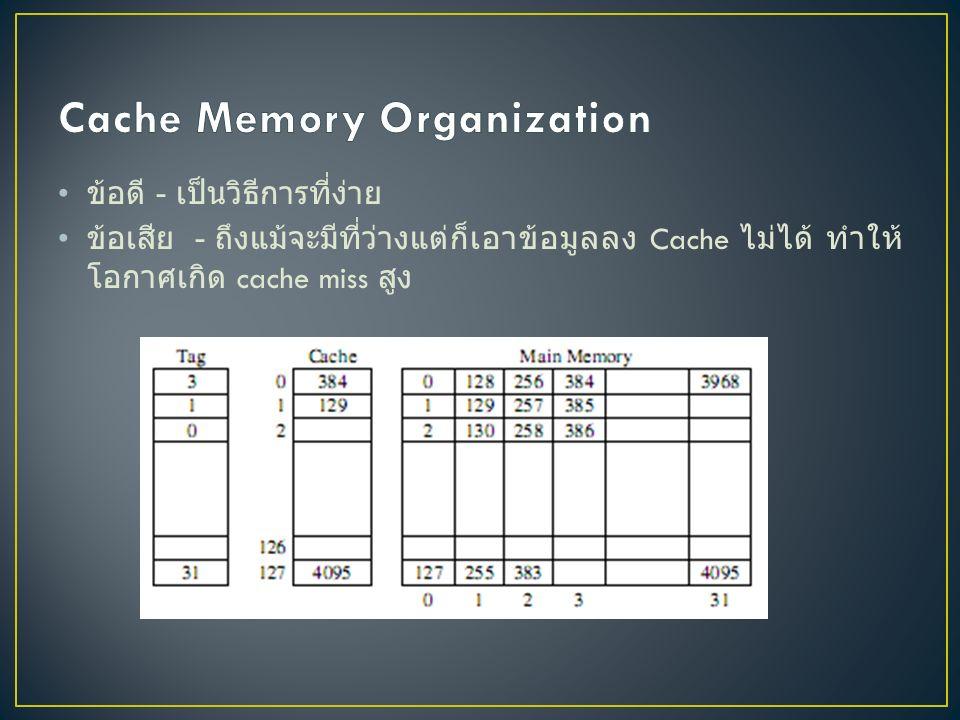 Fully Associative Mapping การนำ block ข้อมูลมาใส่ยังที่ว่าง ภายใน cache โดยไม่มีการระบุตำแหน่งที่เฉพาะเจาะจง ว่าง ตรงไหนลงตรงนั้น ข้อดี - เป็นวิธีการที่สามารถใช้ cache อย่างมีประสิทธิภาพ ไม่มี ข้อจำกัด ผูกมัดกับตำแหน่งที่อยู่ ข้อเสีย - ต้องการระบบที่มีประสิทธิภาพในการค้นหา ข้อมูลใน cache