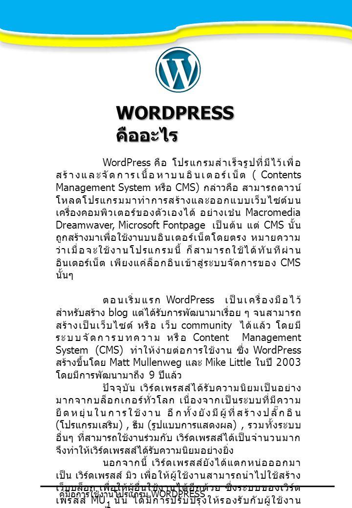 WordPress คือ โปรแกรมสำเร็จรูปที่มีไว้เพื่อ สร้างและจัดการเนื้อหาบนอินเตอร์เน็ต ( Contents Management System หรือ CMS) กล่าวคือ สามารถดาวน์ โหลดโปรแกรมมาทำการสร้างและออกแบบเว็บไซต์บน เครื่องคอมพิวเตอร์ของตัวเองได้ อย่างเช่น Macromedia Dreamwaver, Microsoft Fontpage เป็นต้น แต่ CMS นั้น ถูกสร้างมาเพื่อใช้งานบนอินเตอร์เน็ตโดยตรง หมายความ ว่าเมื่อจะใช้งานโปรแกรมนี้ ก็สามารถใช้ได้ทันทีผ่าน อินเตอร์เน็ต เพียงแค่ล็อกอินเข้าสู่ระบบจัดการของ CMS นั้นๆ ตอนเริ่มแรก WordPress เป็นเครื่องมือไว้ สำหรับสร้าง blog แต่ได้รับการพัฒนามาเรื่อย ๆ จนสามารถ สร้างเป็นเว็บไซต์ หรือ เว็บ community ได้แล้ว โดยมี ระบบจัดการบทความ หรือ Content Management System (CMS) ทำให้ง่ายต่อการใช้งาน ซึ่ง WordPress สร้างขึ้นโดย Matt Mullenweg และ Mike Little ในปี 2003 โดยมีการพัฒนามาถึง 9 ปีแล้ว ปัจจุบัน เวิร์ดเพรสส์ได้รับความนิยมเป็นอย่าง มากจากบล็อกเกอร์ทั่วโลก เนื่องจากเป็นระบบที่มีความ ยืดหยุ่นในการใช้งาน อีกทั้งยังมีผู้ที่สร้างปลั๊กอิน ( โปรแกรมเสริม ), ธีม ( รูปแบบการแสดงผล ), รวมทั้งระบบ อื่นๆ ที่สามารถใช้งานร่วมกับ เวิร์ดเพรสส์ได้เป็นจำนวนมาก จึงทำให้เวิร์ดเพรสส์ได้รับความนิยมอย่างยิ่ง นอกจากนี้ เวิร์ดเพรสส์ยังได้แตกหน่อออกมา เป็น เวิร์ดเพรสส์ มิว เพื่อให้ผู้ใช้งานสามารถนำไปใช้สร้าง เว็บบล็อก เพื่อให้ผู้อื่นใช้งานได้อีกด้วย ซึ่งระบบของเวิร์ด เพรสส์ MU นั้น ได้มีการปรับปรุงให้รองรับกับผู้ใช้งาน จำนวนมากขึ้นกว่า เวิร์ดเพรสส์ในรุ่นปกติปัจจุบันได้มีการ แก้ไขโค้ดของ เวิร์ดเพรสส์เพื่อใช้ในการให้บริการพื้นที่ สร้างบล็อกด้วย คู่มือการใช้งานโปรแกรม WORDPRESS 1