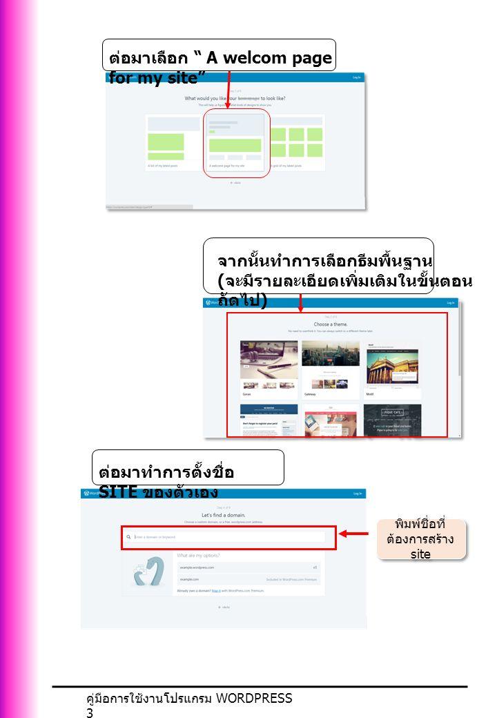 คู่มือการใช้งานโปรแกรม WORDPRESS 3 ต่อมาเลือก A welcom page for my site จากนั้นทำการเลือกธีมพื้นฐาน ( จะมีรายละเอียดเพิ่มเติมในขั้นตอน ถัดไป ) ต่อมาทำการตั้งชื่อ SITE ของตัวเอง พิมพ์ชื่อที่ ต้องการสร้าง site
