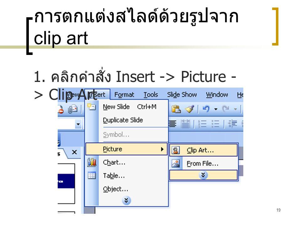19 การตกแต่งสไลด์ด้วยรูปจาก clip art 1. คลิกคำสั่ง Insert -> Picture - > Clip Art