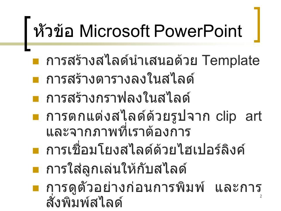 2 หัวข้อ Microsoft PowerPoint การสร้างสไลด์นำเสนอด้วย Template การสร้างตารางลงในสไลด์ การสร้างกราฟลงในสไลด์ การตกแต่งสไลด์ด้วยรูปจาก clip art และจากภา