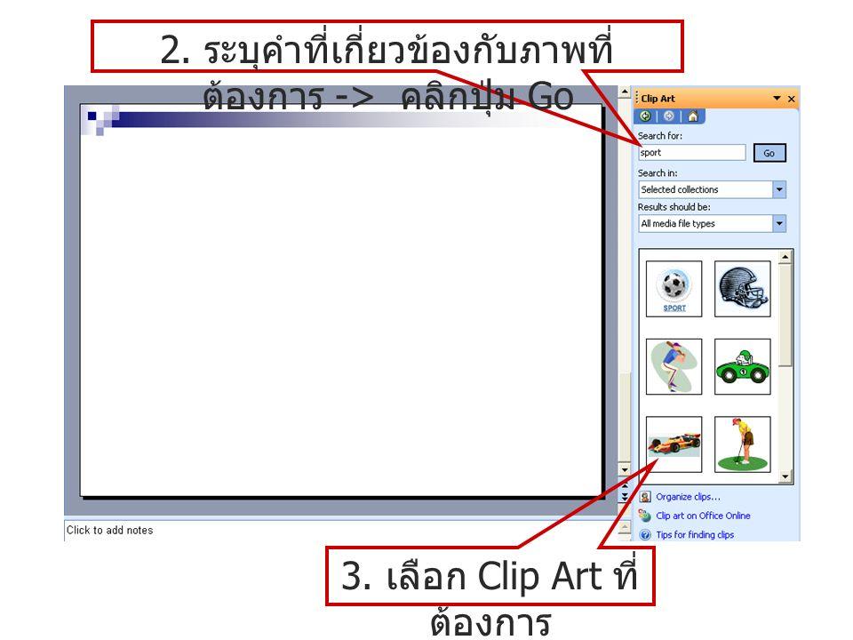 2. ระบุคำที่เกี่ยวข้องกับภาพที่ ต้องการ -> คลิกปุ่ม Go 3. เลือก Clip Art ที่ ต้องการ