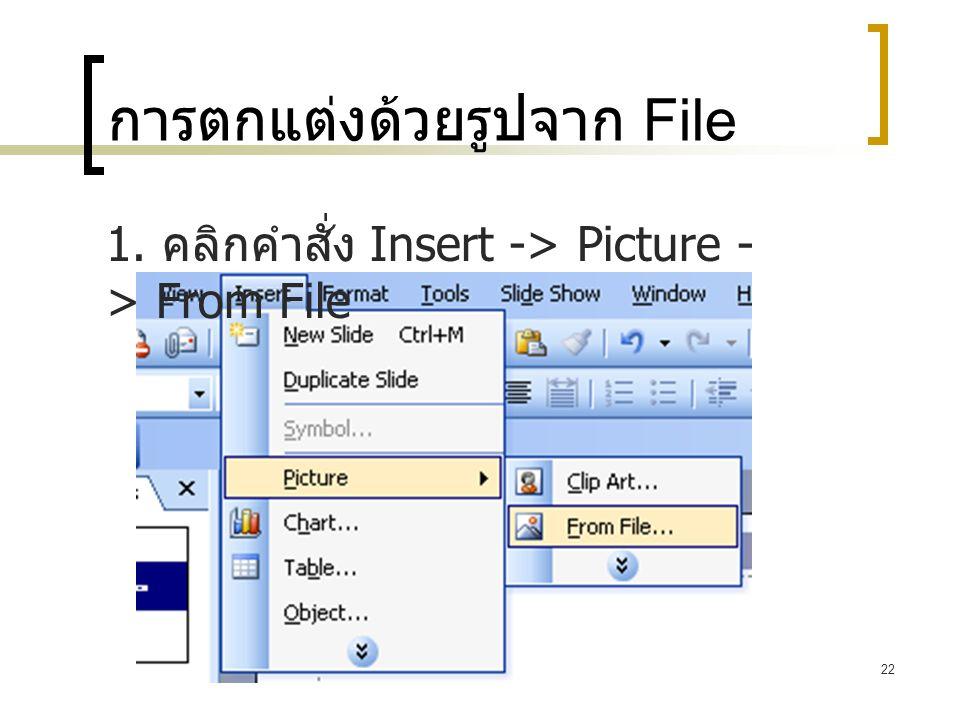 22 การตกแต่งด้วยรูปจาก File 1. คลิกคำสั่ง Insert -> Picture - > From File
