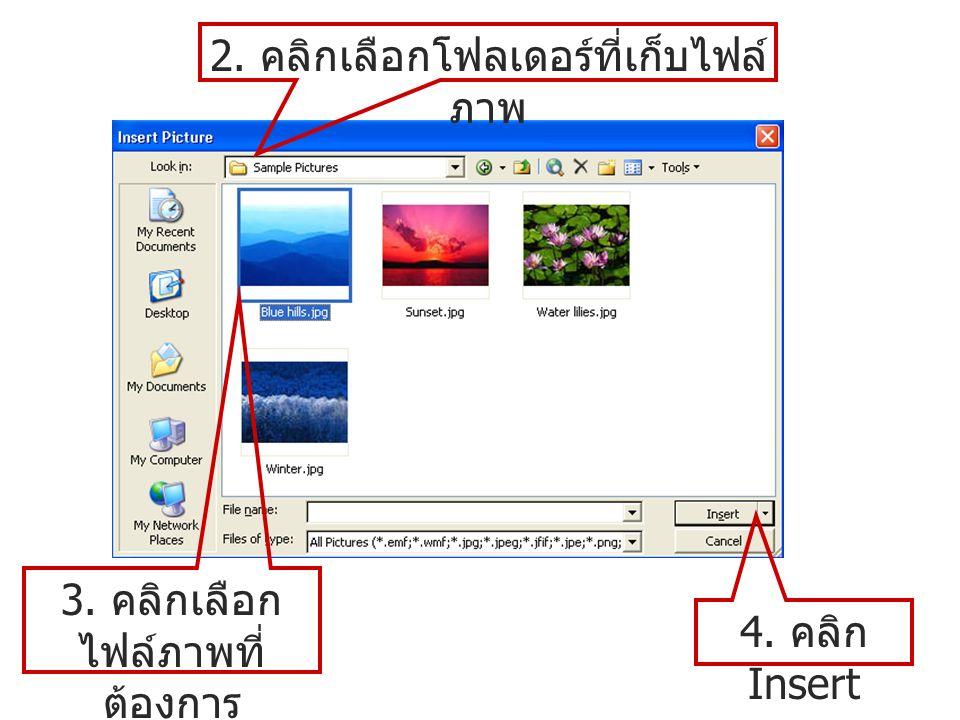 2. คลิกเลือกโฟลเดอร์ที่เก็บไฟล์ ภาพ 3. คลิกเลือก ไฟล์ภาพที่ ต้องการ 4. คลิก Insert