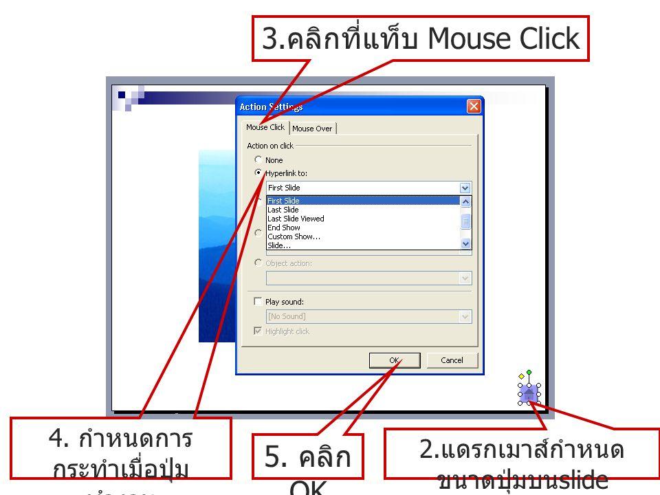 2. แดรกเมาส์กำหนด ขนาดปุ่มบน slide 3. คลิกที่แท็บ Mouse Click 4. กำหนดการ กระทำเมื่อปุ่ม ทำงาน 5. คลิก OK