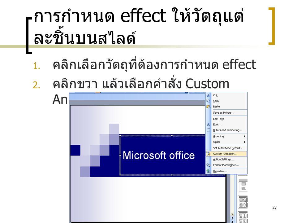 27 การกำหนด effect ให้วัตถุแต่ ละชิ้นบน สไลด์  คลิกเลือกวัตถุที่ต้องการกำหนด effect  คลิกขวา แล้วเลือกคำสั่ง Custom Animation