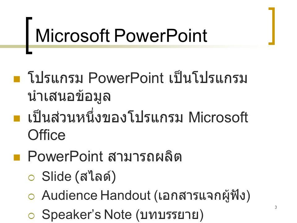 3 Microsoft PowerPoint โปรแกรม PowerPoint เป็นโปรแกรม นำเสนอข้อมูล เป็นส่วนหนึ่งของโปรแกรม Microsoft Office PowerPoint สามารถผลิต  Slide ( สไลด์ ) 