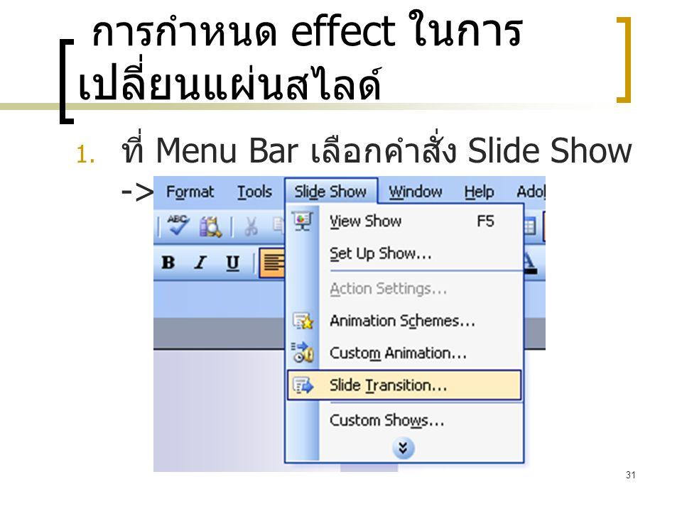 31 การกำหนด effect ในการ เปลี่ยนแผ่น สไลด์  ที่ Menu Bar เลือกคำสั่ง Slide Show -> Slide Transition