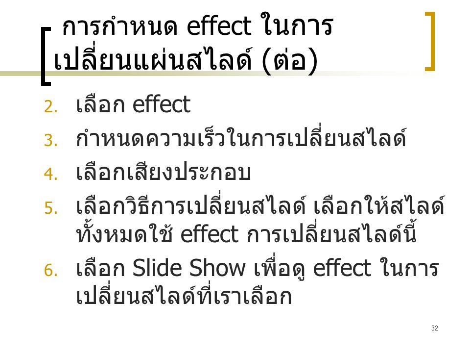32 การกำหนด effect ในการ เปลี่ยนแผ่นสไลด์ ( ต่อ )  เลือก effect  กำหนดความเร็วในการเปลี่ยนสไลด์  เลือกเสียงประกอบ  เลือกวิธีการเปลี่ยนสไลด์ เล