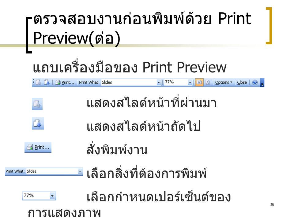 36 ตรวจสอบงานก่อนพิมพ์ด้วย Print Preview( ต่อ ) แถบเครื่องมือของ Print Preview แสดงสไลด์หน้าที่ผ่านมา แสดงสไลด์หน้าถัดไป สั่งพิมพ์งาน เลือกสิ่งที่ต้อง