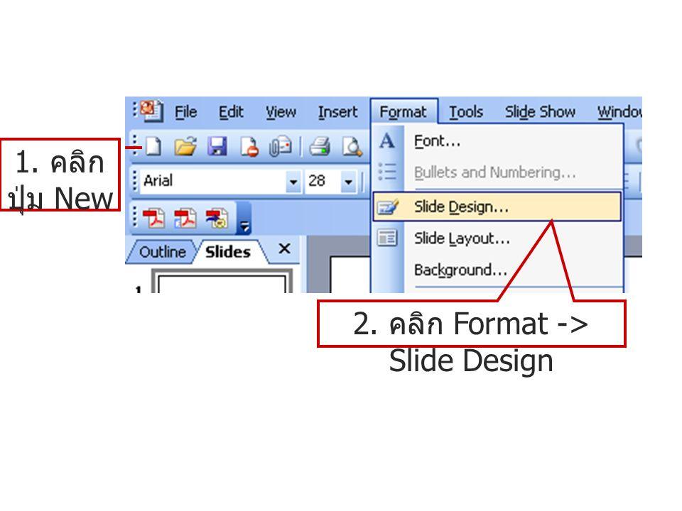 2. คลิก Format -> Slide Design 1. คลิก ปุ่ม New