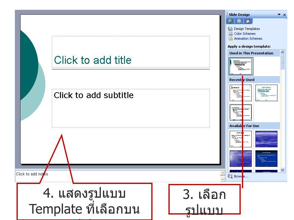 3. เลือก รูปแบบ Template 4. แสดงรูปแบบ Template ที่เลือกบน Slide