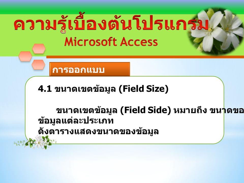 4.1 ขนาดเขตข้อมูล (Field Size) ขนาดเขตข้อมูล (Field Side) หมายถึง ขนาดของ ข้อมูลแต่ละประเภท ดังตารางแสดงขนาดของข้อมูล