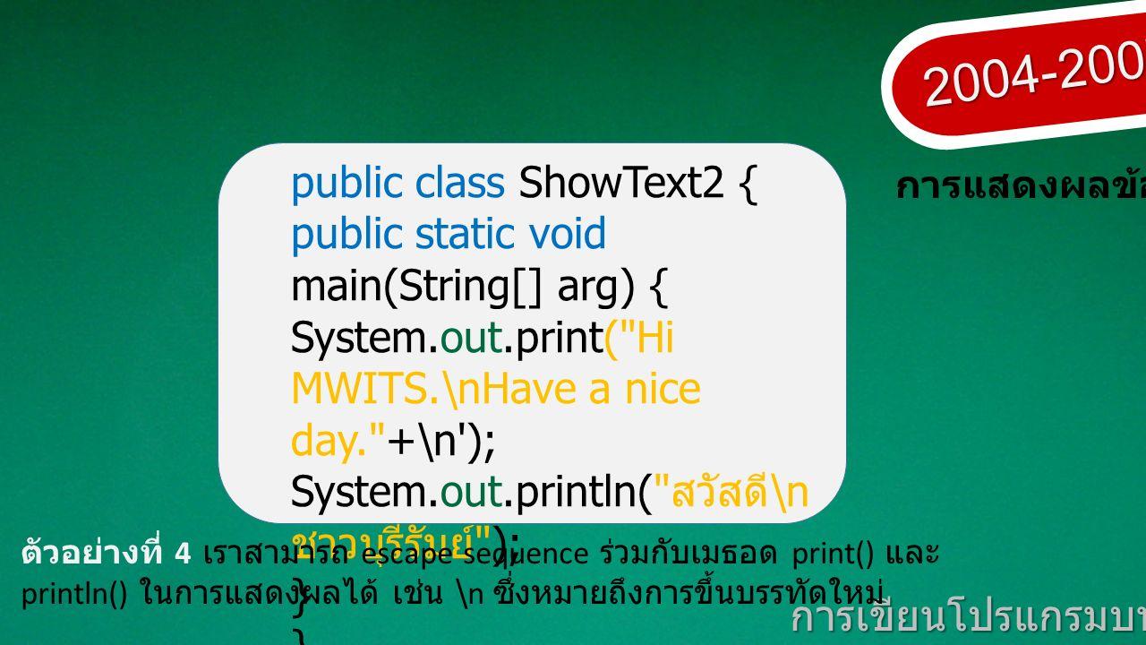 2004-2007 การเขียนโปรแกรมบนมาตรฐานเปิด การแสดงผลข้อมูล public class ShowText2 { public static void main(String[] arg) { System.out.print( Hi MWITS.\nHave a nice day. +\n ); System.out.println( สวัสดี \n ชาวบุรีรัมย์ ); } ตัวอย่างที่ 4 เราสามารถ escape sequence ร่วมกับเมธอด print() และ println() ในการแสดงผลได้ เช่น \n ซึ่งหมายถึงการขึ้นบรรทัดใหม่