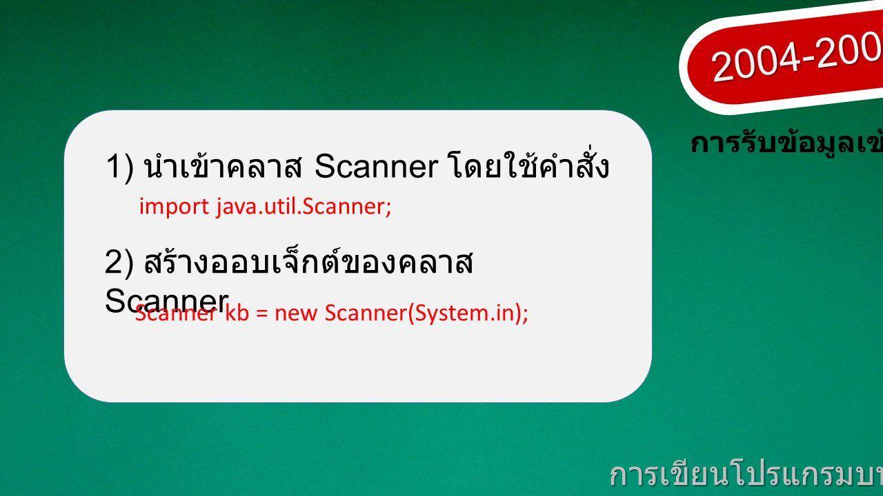 2004-2007 การเขียนโปรแกรมบนมาตรฐานเปิด การรับข้อมูลเข้า 1) นำเข้าคลาส Scanner โดยใช้คำสั่ง 2) สร้างออบเจ็กต์ของคลาส Scanner Scanner kb = new Scanner(System.in); import java.util.Scanner;