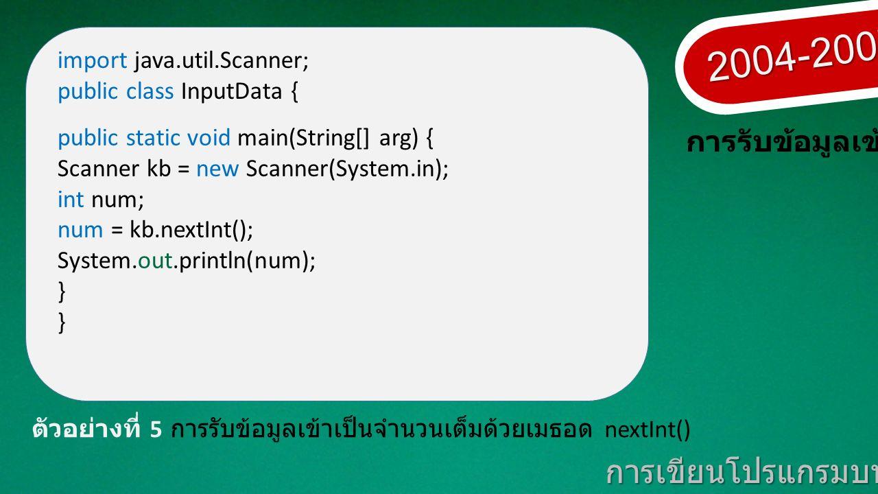 2004-2007 การเขียนโปรแกรมบนมาตรฐานเปิด ตัวอย่างที่ 5 การรับข้อมูลเข้าเป็นจำนวนเต็มด้วยเมธอด nextInt() import java.util.Scanner; public class InputData { public static void main(String[] arg) { Scanner kb = new Scanner(System.in); int num; num = kb.nextInt(); System.out.println(num); }