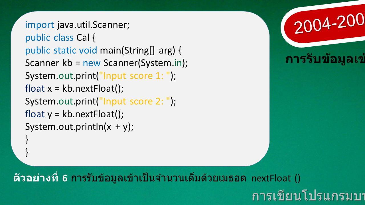 2004-2007 การเขียนโปรแกรมบนมาตรฐานเปิด การรับข้อมูลเข้า ตัวอย่างที่ 6 การรับข้อมูลเข้าเป็นจำนวนเต็มด้วยเมธอด nextFloat () import java.util.Scanner; public class Cal { public static void main(String[] arg) { Scanner kb = new Scanner(System.in); System.out.print( Input score 1: ); float x = kb.nextFloat(); System.out.print( Input score 2: ); float y = kb.nextFloat(); System.out.println(x + y); }