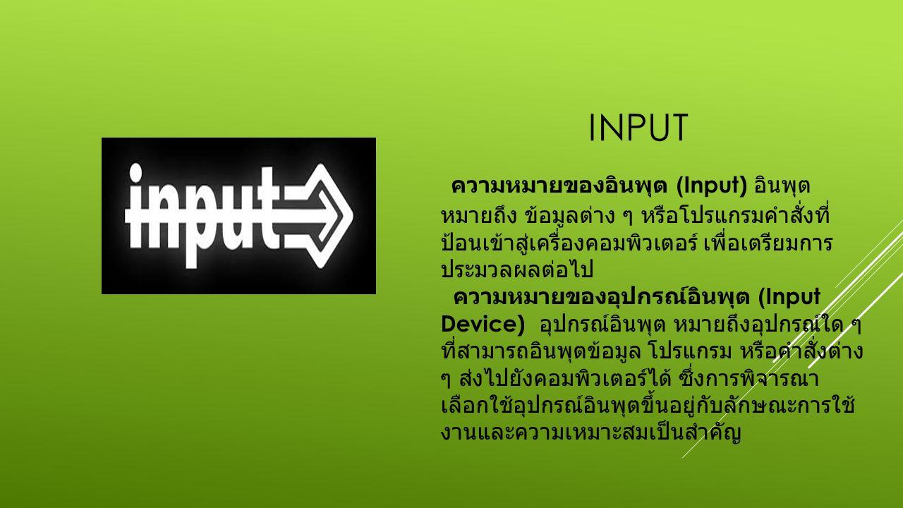 INPUT ความหมายของอินพุต (Input) อินพุต หมายถึง ข้อมูลต่าง ๆ หรือโปรแกรมคำสั่งที่ ป้อนเข้าสู่เครื่องคอมพิวเตอร์ เพื่อเตรียมการ ประมวลผลต่อไป ความหมายของอุปกรณ์อินพุต (Input Device) อุปกรณ์อินพุต หมายถึงอุปกรณ์ใด ๆ ที่สามารถอินพุตข้อมูล โปรแกรม หรือคำสั่งต่าง ๆ ส่งไปยังคอมพิวเตอร์ได้ ซึ่งการพิจารณา เลือกใช้อุปกรณ์อินพุตขึ้นอยู่กับลักษณะการใช้ งานและความเหมาะสมเป็นสำคัญ