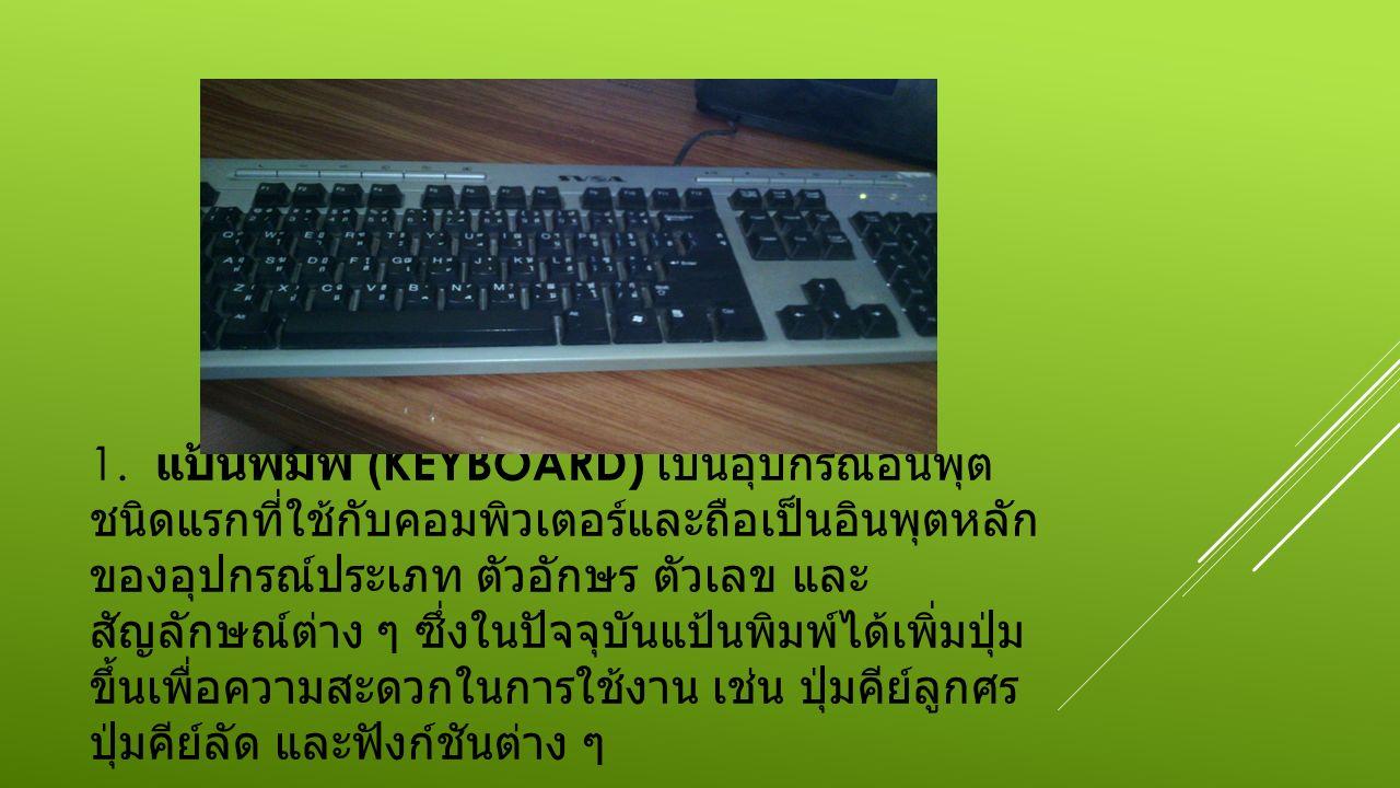 1. แป้นพิมพ์ (KEYBOARD) เป็นอุปกรณ์อินพุต ชนิดแรกที่ใช้กับคอมพิวเตอร์และถือเป็นอินพุตหลัก ของอุปกรณ์ประเภท ตัวอักษร ตัวเลข และ สัญลักษณ์ต่าง ๆ ซึ่งในป