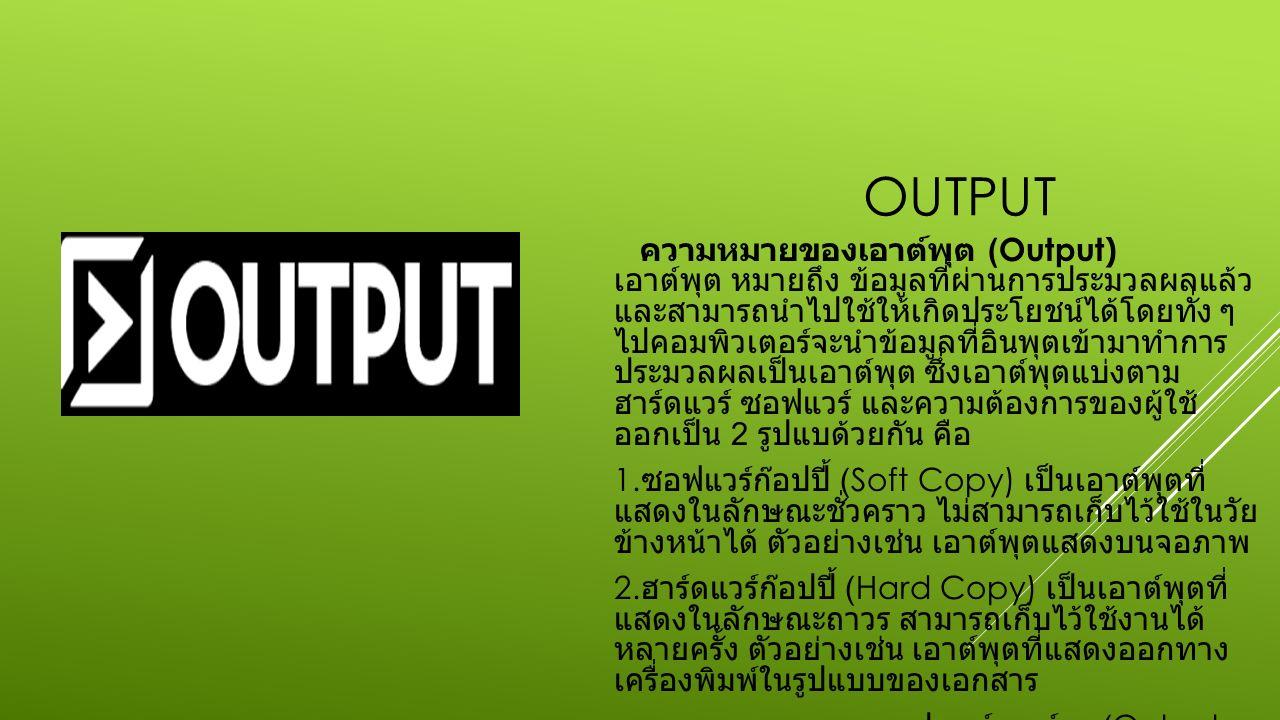 OUTPUT ความหมายของเอาต์พุต (Output) เอาต์พุต หมายถึง ข้อมูลที่ผ่านการประมวลผลแล้ว และสามารถนำไปใช้ให้เกิดประโยชน์ได้โดยทั่ง ๆ ไปคอมพิวเตอร์จะนำข้อมูลที่อินพุตเข้ามาทำการ ประมวลผลเป็นเอาต์พุต ซึ่งเอาต์พุตแบ่งตาม ฮาร์ดแวร์ ซอฟแวร์ และความต้องการของผู้ใช้ ออกเป็น 2 รูปแบด้วยกัน คือ 1.