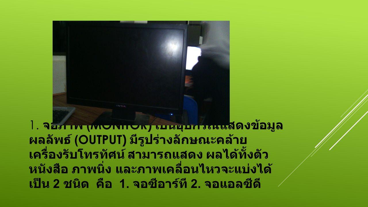 1. จอภาพ (MONITOR) เป็นอุปกรณ์แสดงข้อมูล ผลลัพธ์ (OUTPUT) มีรูปร่างลักษณะคล้าย เครื่องรับโทรทัศน์ สามารถแสดง ผลได้ทั้งตัว หนังสือ ภาพนิ่ง และภาพเคลื่อ