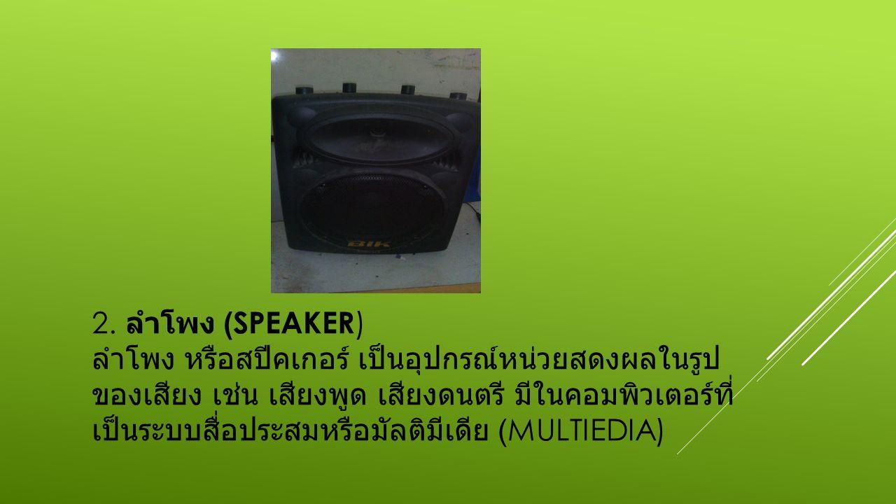2. ลำโพง (SPEAKER ) ลำโพง หรือสปีคเกอร์ เป็นอุปกรณ์หน่วยสดงผลในรูป ของเสียง เช่น เสียงพูด เสียงดนตรี มีในคอมพิวเตอร์ที่ เป็นระบบสื่อประสมหรือมัลติมีเด