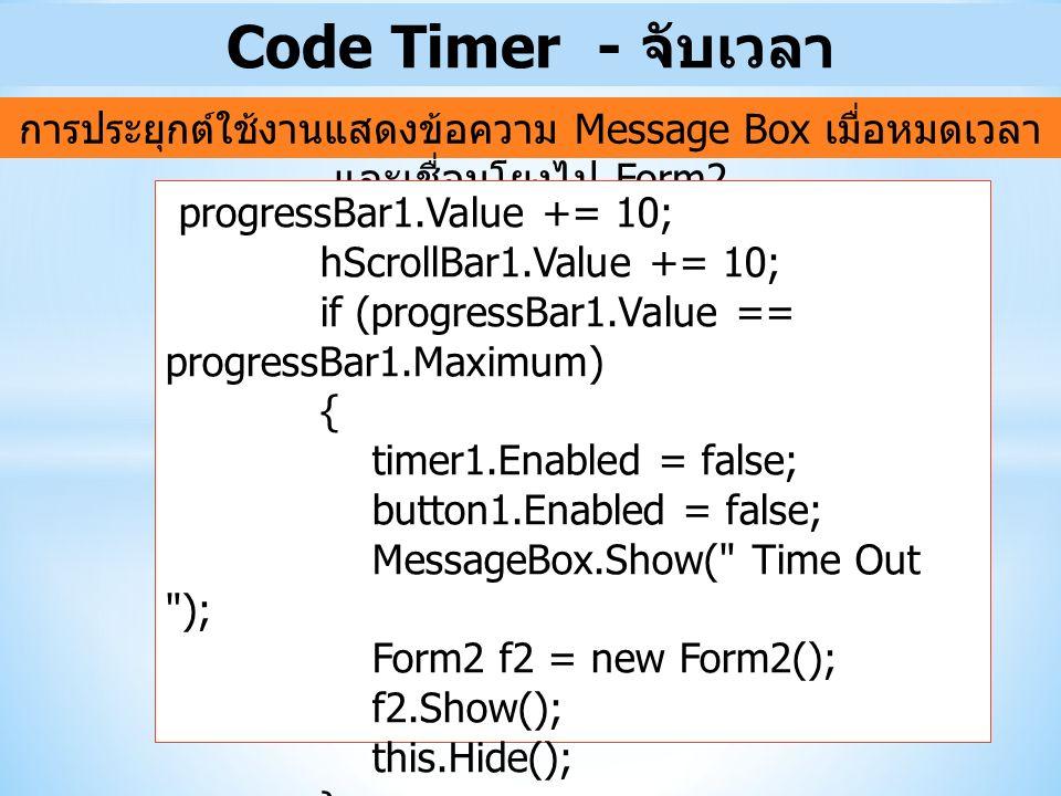 Code Timer - จับเวลา การประยุกต์ใช้งานแสดงข้อความ Message Box เมื่อหมดเวลา และเชื่อมโยงไป Form2 progressBar1.Value += 10; hScrollBar1.Value += 10; if (progressBar1.Value == progressBar1.Maximum) { timer1.Enabled = false; button1.Enabled = false; MessageBox.Show( Time Out ); Form2 f2 = new Form2(); f2.Show(); this.Hide(); }