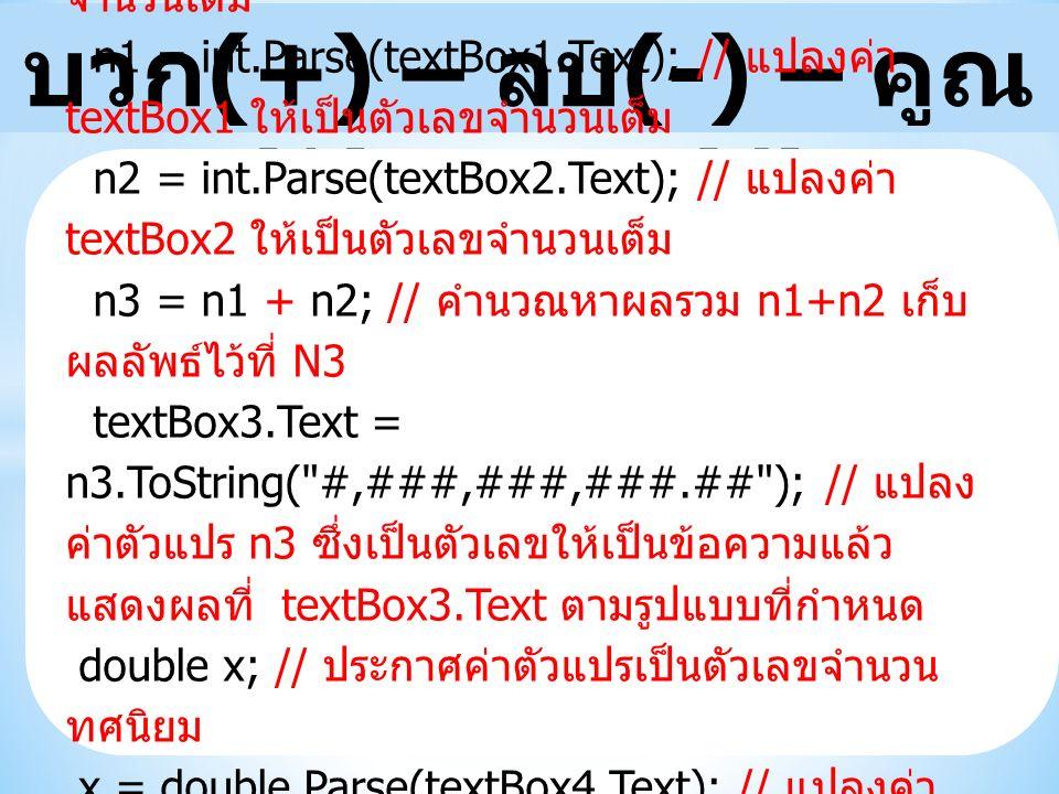 บวก (+) – ลบ (-) – คูณ (*) – หาร (/) int n1, n2, n3; // ประกาศค่าตัวแปรเป็นตัวเลข จำนวนเต็ม n1 = int.Parse(textBox1.Text); // แปลงค่า textBox1 ให้เป็นตัวเลขจำนวนเต็ม n2 = int.Parse(textBox2.Text); // แปลงค่า textBox2 ให้เป็นตัวเลขจำนวนเต็ม n3 = n1 + n2; // คำนวณหาผลรวม n1+n2 เก็บ ผลลัพธ์ไว้ที่ N3 textBox3.Text = n3.ToString( #,###,###,###.## ); // แปลง ค่าตัวแปร n3 ซึ่งเป็นตัวเลขให้เป็นข้อความแล้ว แสดงผลที่ textBox3.Text ตามรูปแบบที่กำหนด double x; // ประกาศค่าตัวแปรเป็นตัวเลขจำนวน ทศนิยม หมายเหตุ x = double.Parse(textBox4.Text); // แปลงค่า textBox4 ให้เป็นตัวเลขจำนวนเต็ม หมายเหตุ ตัวเลขทศนิยมใช้ double หรือ float ก็ได้