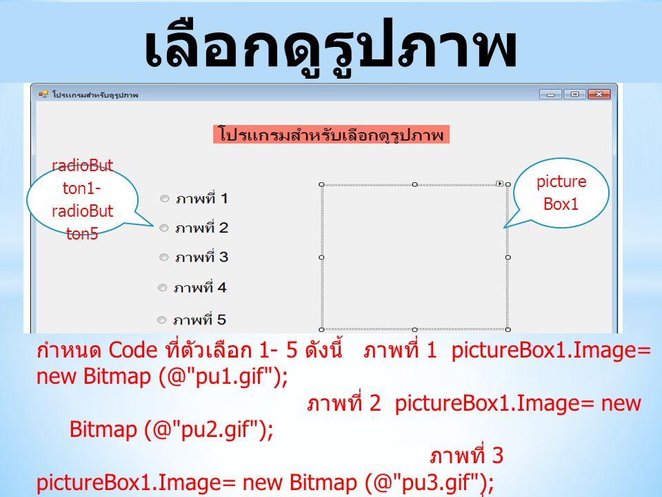 เลือกดูรูปภาพ radioBut ton1- radioBut ton5 picture Box1 กำหนด Code ที่ตัวเลือก 1- 5 ดังนี้ ภาพที่ 1 pictureBox1.Image= new Bitmap (@ pu1.gif ); ภาพที่ 2 pictureBox1.Image= new Bitmap (@ pu2.gif ); ภาพที่ 3 pictureBox1.Image= new Bitmap (@ pu3.gif ); ภาพที่ 4 pictureBox1.Image= new Bitmap (@ dek.jpg ); ภาพที่ 5 pictureBox1.Image= new Bitmap (@ thai.png ); หมายเหตุ หมายเหตุ ภาพต้องอยู่ในโฟลเดอร์ Bin/Debug