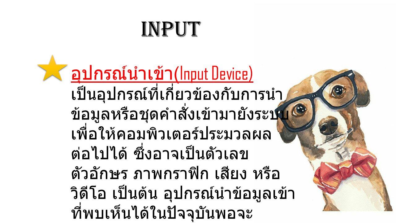 Input อุปกรณ์นำเข้า (Input Device) เป็นอุปกรณ์ที่เกี่ยวข้องกับการนำ ข้อมูลหรือชุดคำสั่งเข้ามายังระบบ เพื่อให้คอมพิวเตอร์ประมวลผล ต่อไปได้ ซึ่งอาจเป็นต