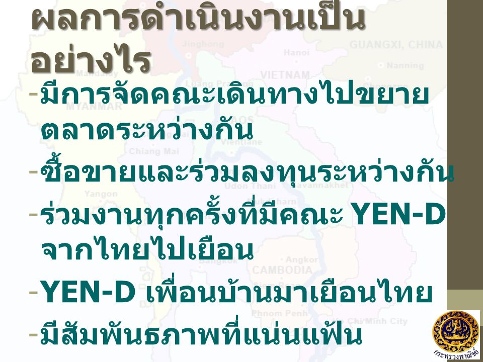 ผลการดำเนินงานเป็น อย่างไร - มีการจัดคณะเดินทางไปขยาย ตลาดระหว่างกัน - ซื้อขายและร่วมลงทุนระหว่างกัน - ร่วมงานทุกครั้งที่มีคณะ YEN-D จากไทยไปเยือน -YEN-D เพื่อนบ้านมาเยือนไทย - มีสัมพันธภาพที่แน่นแฟ้น