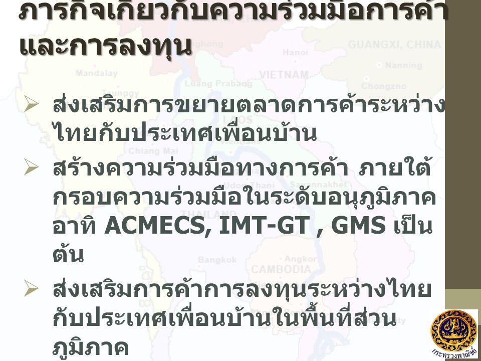 ภารกิจเกี่ยวกับความร่วมมือการค้า และการลงทุน  ส่งเสริมการขยายตลาดการค้าระหว่าง ไทยกับประเทศเพื่อนบ้าน  สร้างความร่วมมือทางการค้า ภายใต้ กรอบความร่วมมือในระดับอนุภูมิภาค อาทิ ACMECS, IMT-GT, GMS เป็น ต้น  ส่งเสริมการค้าการลงทุนระหว่างไทย กับประเทศเพื่อนบ้านในพื้นที่ส่วน ภูมิภาค